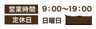 営業時間 9:00〜19:00 定休日 日曜日